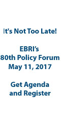 It's Not Too Late! EBRI's 80th Policy Forum - May 11, 2017 - Get Agenda and Register